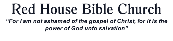 "Red House Bible Church ""For I am not ashamed of the gospel of Christ, for it is the power of God unto salvation"""